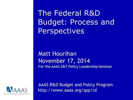 The Federal R&D Budget: Process and Perspectives Matt Hourihan November 17, 2014 For the AAAS S&T Policy Leadership Seminar AAAS R&D Budget and Policy.