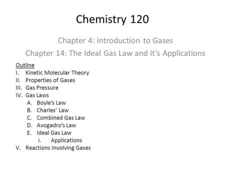 Chemistry 120 Chapter 4: Introduction to Gases Chapter 14: The Ideal Gas Law and It's Applications Outline I.Kinetic Molecular Theory II.Properties of.