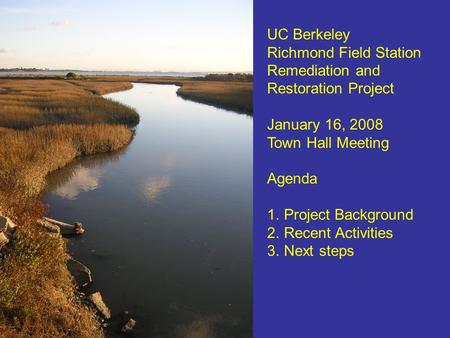UC Berkeley Richmond Field Station Remediation and Restoration Project January 16, 2008 Town Hall Meeting Agenda 1.Project Background 2.Recent Activities.