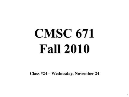 1 CMSC 671 Fall 2010 Class #24 – Wednesday, November 24.