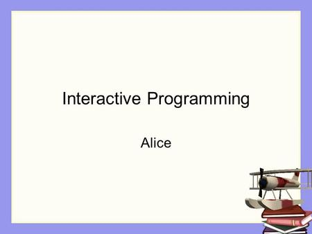 Interactive Programming Alice. Control of flow Control of flow -- how the sequence of actions in a program is controlled. What action happens first, what.