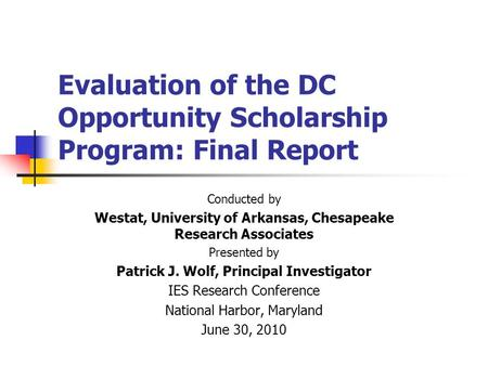 Evaluation of the DC Opportunity Scholarship Program: Final Report Conducted by Westat, University of Arkansas, Chesapeake Research Associates Presented.