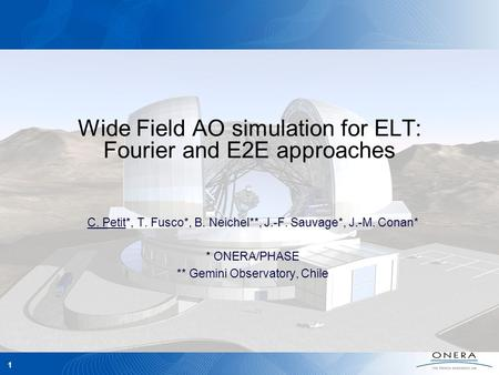 AO4ELT, June 2009 1 Wide Field AO simulation for ELT: Fourier and E2E approaches C. Petit*, T. Fusco*, B. Neichel**, J.-F. Sauvage*, J.-M. Conan* * ONERA/PHASE.