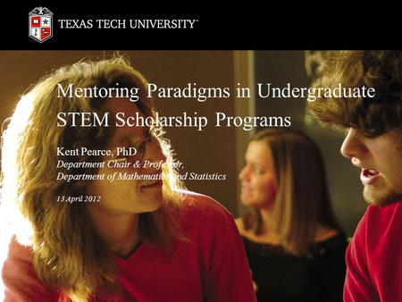 Mentoring Paradigms in Undergraduate STEM Scholarship Programs Kent Pearce, PhD Department Chair & Professor, Department of Mathematics and Statistics.