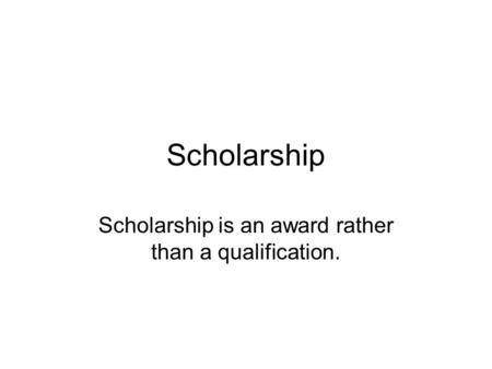 Scholarship Scholarship is an award rather than a qualification.
