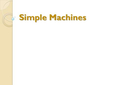 Simple Machines. To familiarize students with the different categories of simple machine. Explain how simple machines enhance human capabilities. Work.
