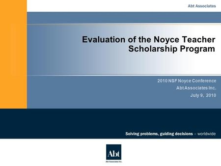 Evaluation of the Noyce Teacher Scholarship Program 2010 NSF Noyce Conference Abt Associates Inc. July 9, 2010.