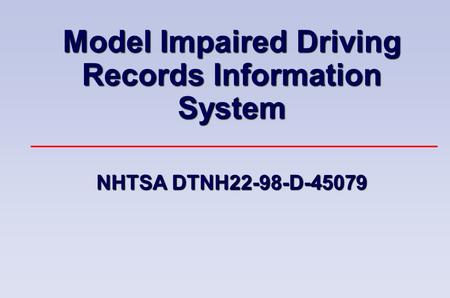 Model Impaired Driving Records Information System NHTSA DTNH22-98-D-45079.