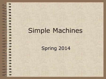 Simple Machines Spring 2014. Simple Machines Inclined Plane A plane is a flat surface. When that plane is inclined, or slanted, it can help you move.