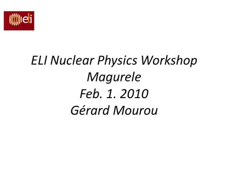 ELI Nuclear Physics Workshop Magurele Feb Gérard Mourou
