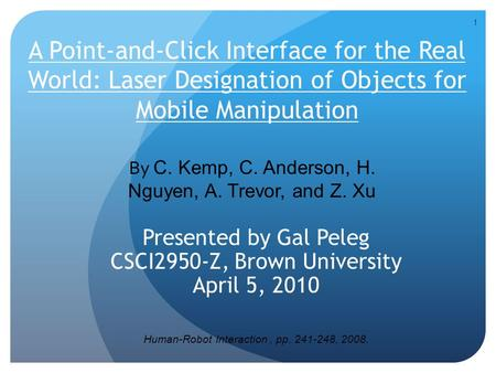 1 A Point-and-Click Interface for the Real World: Laser Designation of Objects for Mobile Manipulation Presented by Gal Peleg CSCI2950-Z, Brown University.
