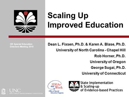 Scaling Up Improved Education Dean L. Fixsen, Ph.D. & Karen A. Blase, Ph.D. University of North Carolina - Chapel Hill Rob Horner, Ph.D. University of.