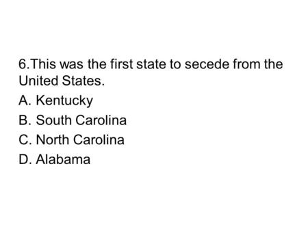 6.This was the first state to secede from the United States. A.Kentucky B.South Carolina C.North Carolina D.Alabama.