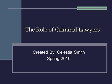 The Role of Criminal Lawyers Created By: Celestia Smith Spring 2010.