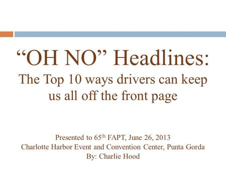 """OH NO"" Headlines: The Top 10 ways drivers can keep us all off the front page Presented to 65 th FAPT, June 26, 2013 Charlotte Harbor Event and Convention."