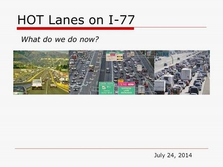 HOT Lanes on I-77 What do we do now? July 24, 2014.