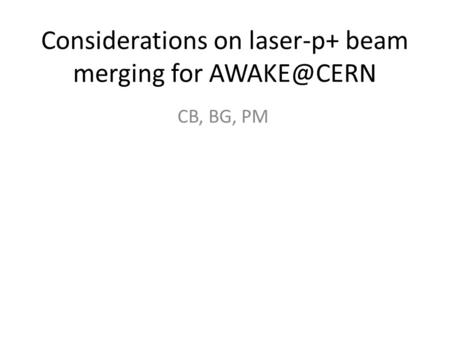 Considerations on laser-p+ beam merging for CB, BG, PM.