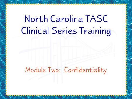 North Carolina TASC Clinical Series Training Module Two: Confidentiality.