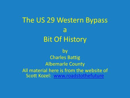 The US 29 Western Bypass a Bit Of History by Charles Battig Albemarle County All material here is from the website of Scott Kozel: www.roadstothefuturewww.roadstothefuture.