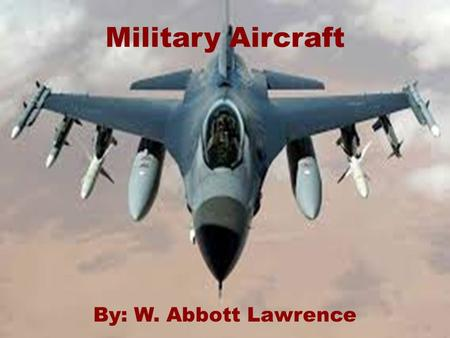 Military Aircraft By: W. Abbott Lawrence. Table of Contents  How fast planes can go  What they can do  What are used on Aircraft for Combat.