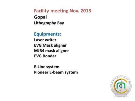 Facility meeting Nov. 2013 Gopal Lithography Bay Equipments: Laser writer EVG Mask aligner MJB4 mask aligner EVG Bonder E-Line system Pioneer E-beam system.