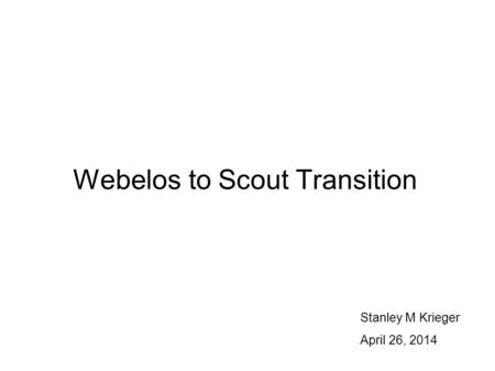 Webelos to Scout Transition Stanley M Krieger April 26, 2014.
