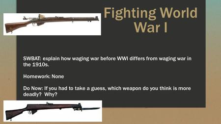 Fighting World War I SWBAT: explain how waging war before WWI differs from waging war in the 1910s. Homework: None Do Now: If you had to take a guess,