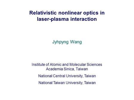 Relativistic nonlinear optics in laser-plasma interaction Institute of Atomic and Molecular Sciences Academia Sinica, Taiwan National Central University,