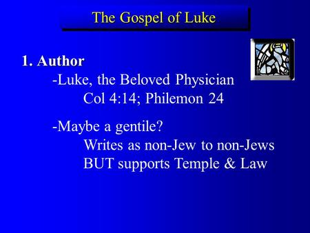 The Gospel of Luke Author							-Luke, the Beloved Physician 			Col 4:14; Philemon 24 -Maybe a gentile?						Writes as non-Jew to non-Jews 		BUT supports.