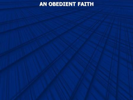 AN OBEDIENT FAITH. Romans 3:28 Therefore we conclude that a man is justified by faith apart from the deeds of the law. Ephesians 2:8 For by grace you.