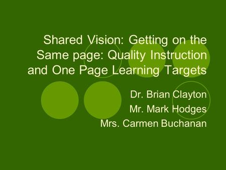 Shared Vision: Getting on the Same page: Quality Instruction and One Page Learning Targets Dr. Brian Clayton Mr. Mark Hodges Mrs. Carmen Buchanan.