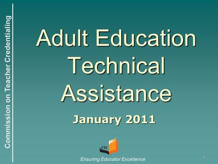 Commission on Teacher Credentialing Ensuring Educator Excellence Adult Education Technical Assistance January 2011 1.