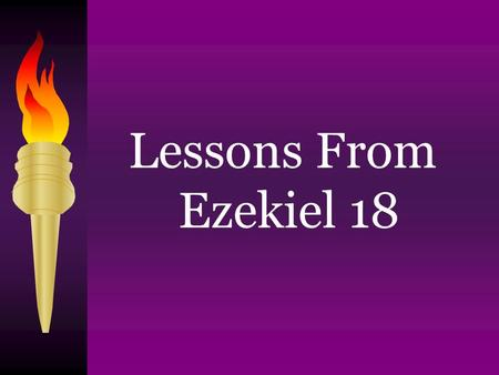Lessons From Ezekiel 18. Sin has consequences – v. 4 Galatians 6:7; Numbers 32:23 God's wisdom Superior to man's Ezekiel 18:1-3 Isaiah 55:8, 9 Ezekiel.