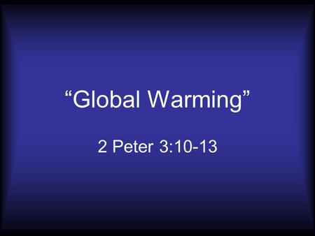 """Global Warming"" 2 Peter 3:10-13. The Day Of The Lord: It Will Happen! 2 Peter 3:10; 2 Timothy 3:16 2 Peter 3:3-4; John 14:1-3."