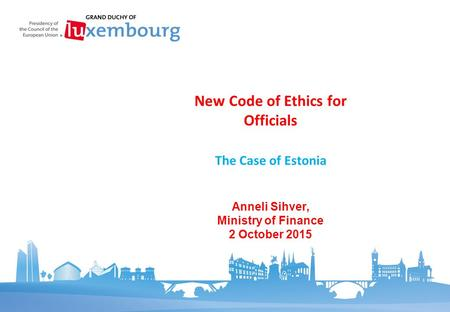 The Case of Estonia New Code of Ethics for Officials Anneli Sihver, Ministry of Finance 2 October 2015.