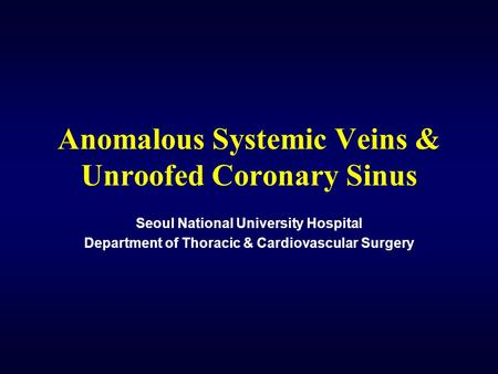 Anomalous Systemic Veins & Unroofed Coronary Sinus Seoul National University Hospital Department of Thoracic & Cardiovascular Surgery.