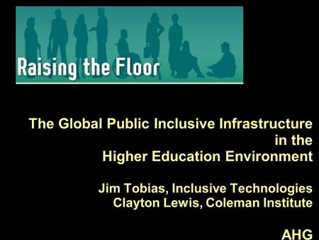 The Global Public Inclusive Infrastructure in the Higher Education Environment Jim Tobias, Inclusive Technologies Clayton Lewis, Coleman Institute AHG.