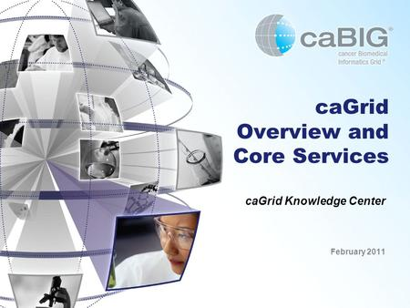 CaGrid Overview and Core Services caGrid Knowledge Center February 2011.