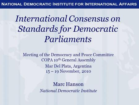 International Consensus on Standards for Democratic Parliaments Meeting of the Democracy and Peace Committee COPA 10 th General Assembly Mar Del Plata,