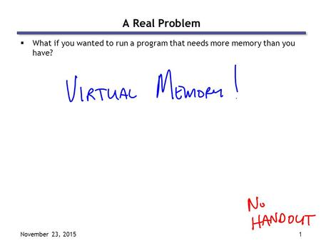 November 23, 20151 A Real Problem  What if you wanted to run a program that needs more memory than you have?
