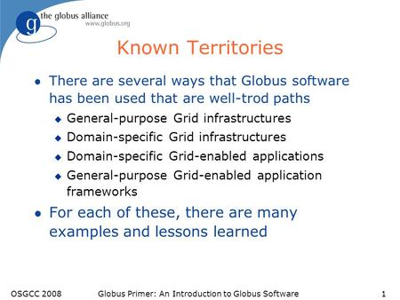 Known Territories l There are several ways that Globus software has been used that are well-trod paths u General-purpose Grid infrastructures u Domain-specific.