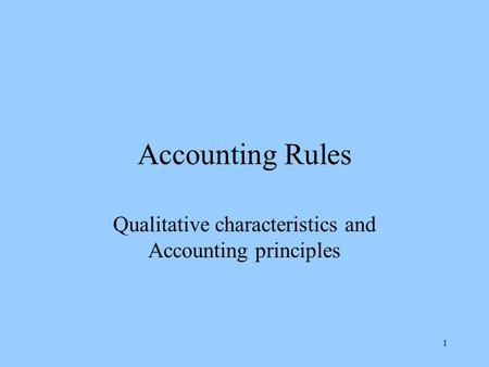 1 Accounting Rules Qualitative characteristics and Accounting principles.