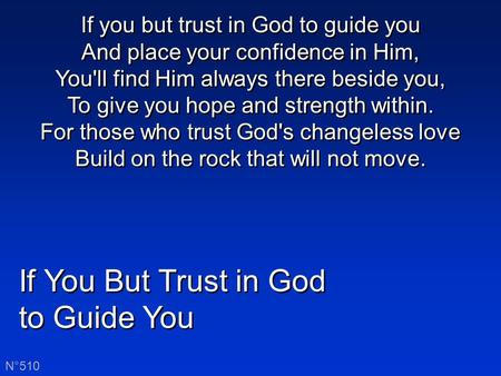 If You But Trust in God to Guide You If You But Trust in God to Guide You N°510 If you but trust in God to guide you And place your confidence in Him,