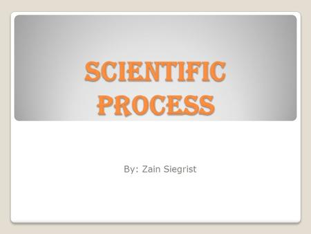 Scientific Process By: Zain Siegrist. Observation Question Hypothesis ExperimentTest Hypothesis Drawing Conclusions Analyze Data.