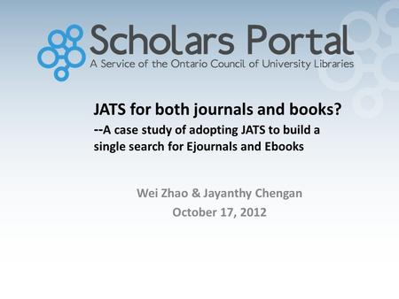 JATS for both journals and books? -- A case study of adopting JATS to build a single search for Ejournals and Ebooks Wei Zhao & Jayanthy Chengan October.