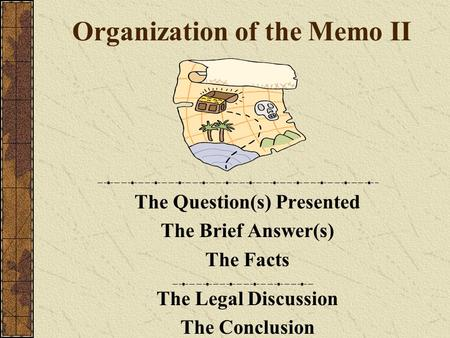 Organization of the Memo II The Question(s) Presented The Brief Answer(s) The Facts The Legal Discussion The Conclusion.