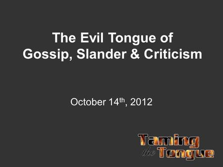 The Evil Tongue of Gossip, Slander & Criticism October 14 th, 2012.