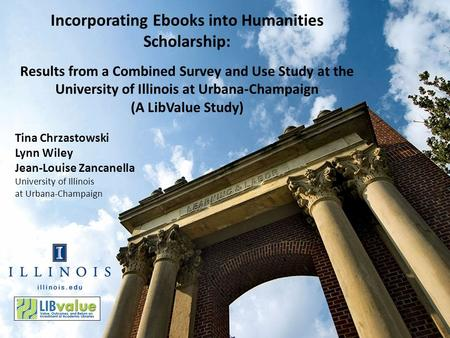 Tina Chrzastowski Lynn Wiley Jean-Louise Zancanella University of Illinois at Urbana-Champaign Incorporating Ebooks into Humanities Scholarship: Results.