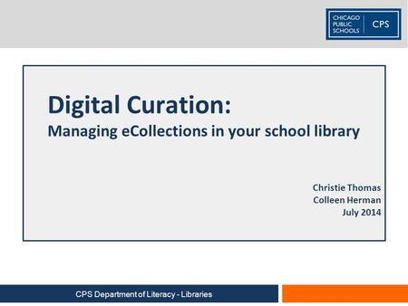 Digital Curation: Managing eCollections in your school library Christie Thomas Colleen Herman July 2014 CPS Department of Literacy - Libraries.