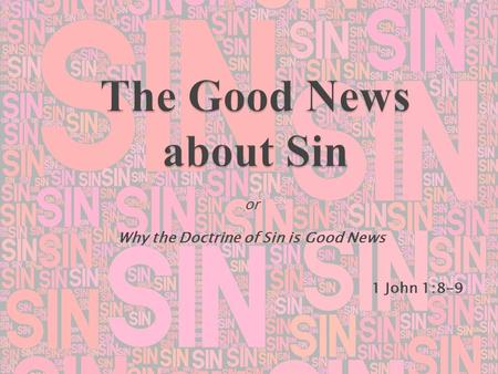 Or Why the Doctrine of Sin is Good News 1 John 1:8-9.